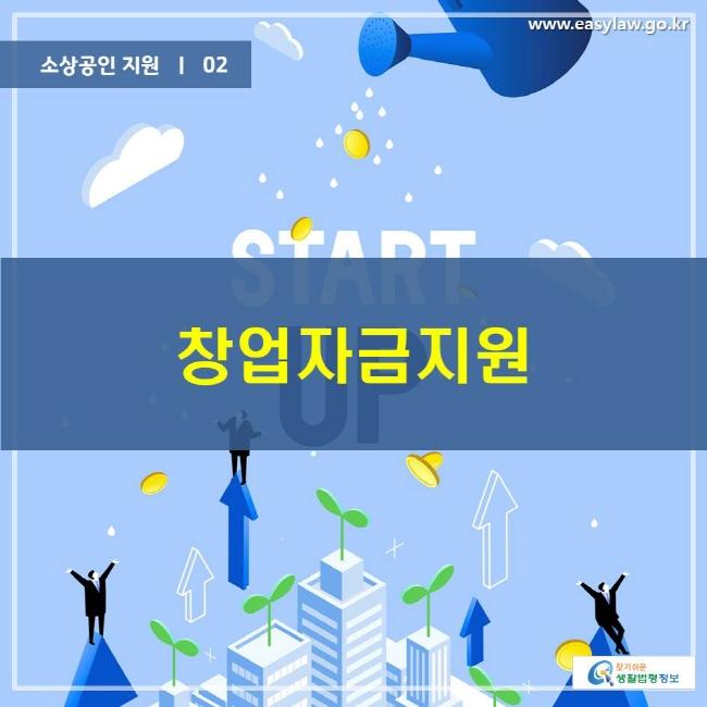 소상공인 지원 | 02  창업자금지원 www.easylaw.go.kr 찾기 쉬운 생활법령정보 로고
